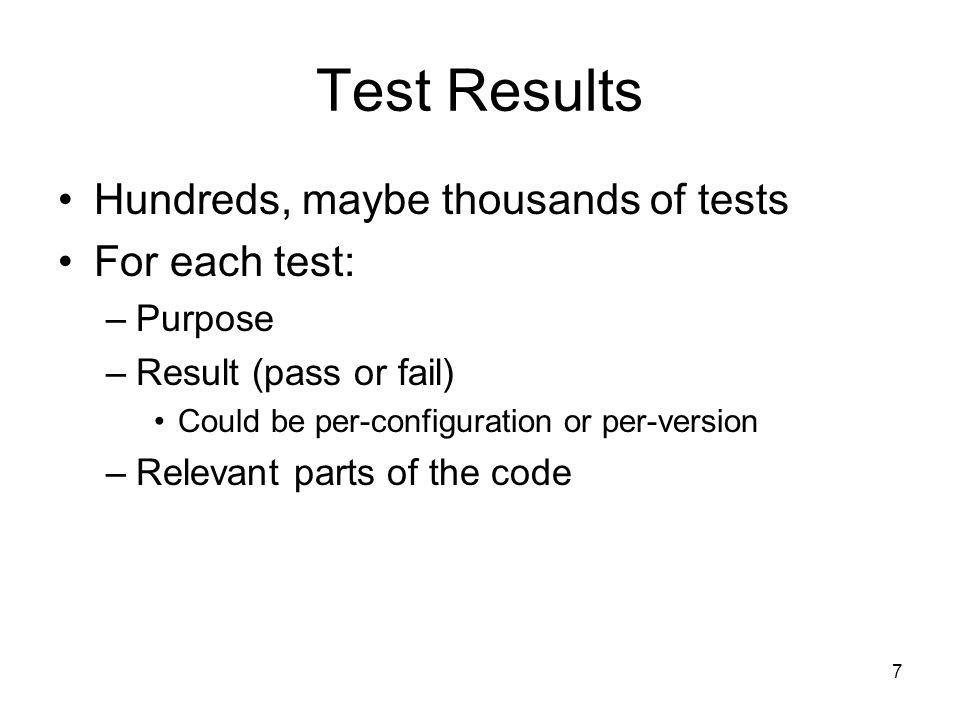 7 Test Results Hundreds, maybe thousands of tests For each test: –Purpose –Result (pass or fail) Could be per-configuration or per-version –Relevant parts of the code
