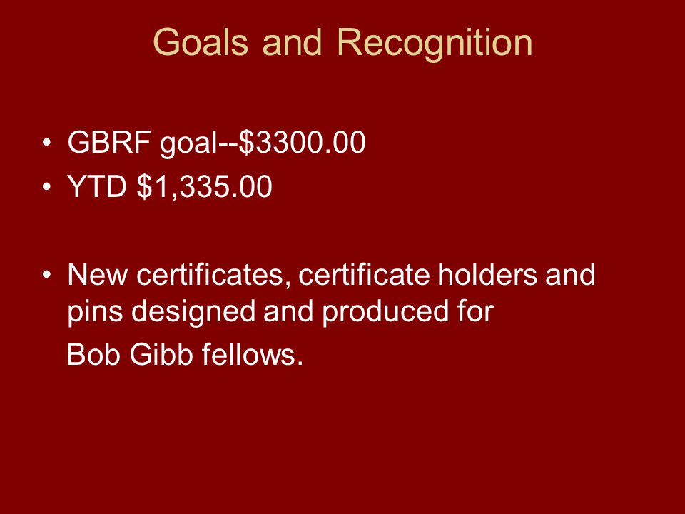 Goals and Recognition GBRF goal--$3300.00 YTD $1,335.00 New certificates, certificate holders and pins designed and produced for Bob Gibb fellows.