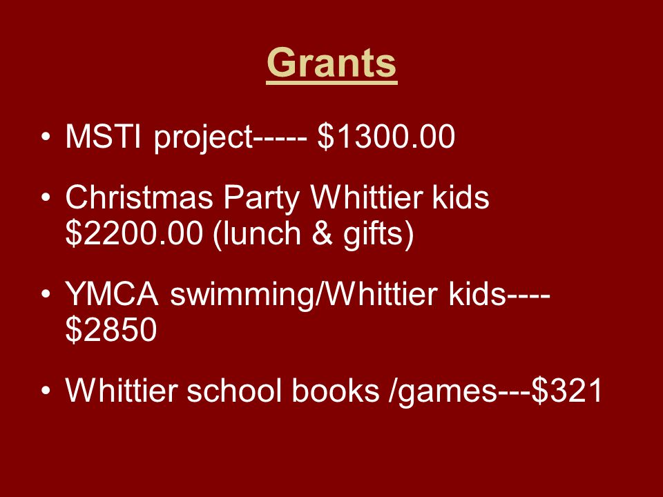 Grants MSTI project----- $1300.00 Christmas Party Whittier kids $2200.00 (lunch & gifts) YMCA swimming/Whittier kids---- $2850 Whittier school books /games---$321