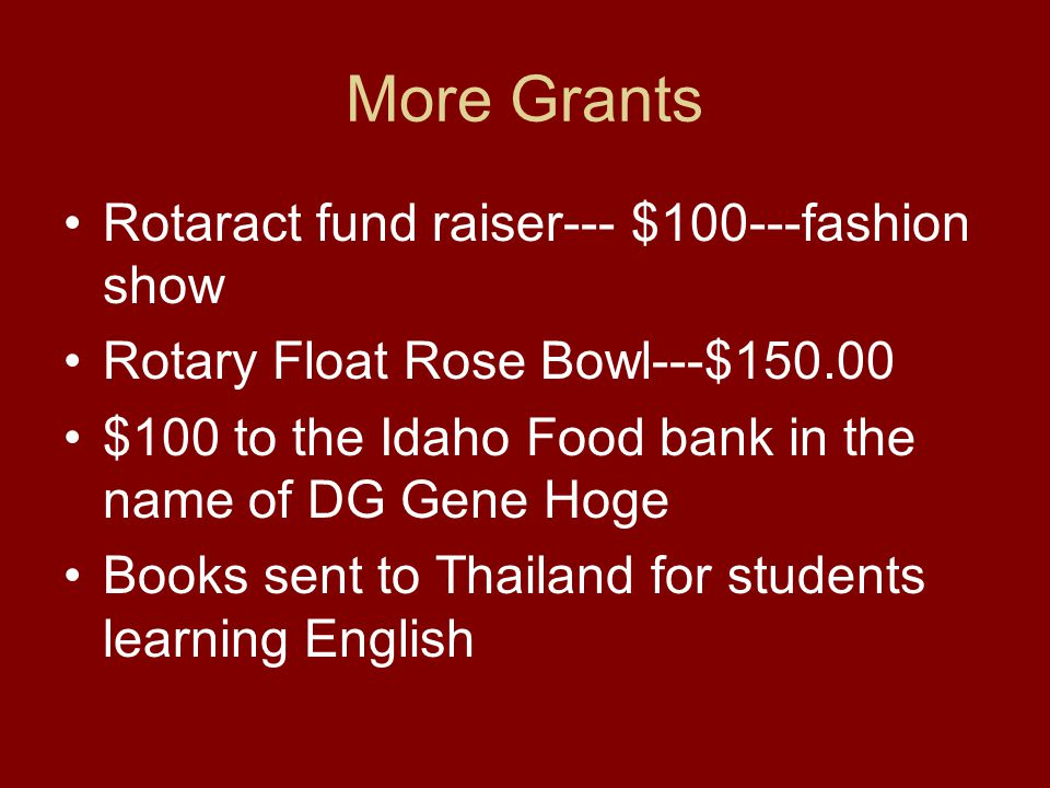More Grants Rotaract fund raiser--- $100---fashion show Rotary Float Rose Bowl---$150.00 $100 to the Idaho Food bank in the name of DG Gene Hoge Books sent to Thailand for students learning English