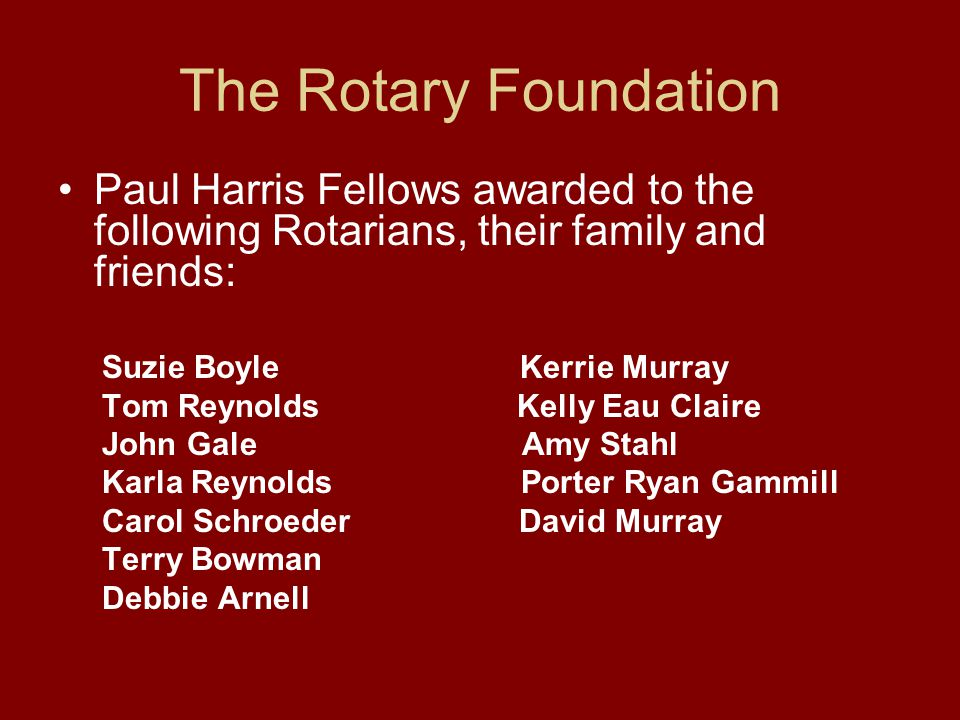 The Rotary Foundation Paul Harris Fellows awarded to the following Rotarians, their family and friends: Suzie Boyle Kerrie Murray Tom Reynolds Kelly Eau Claire John Gale Amy Stahl Karla Reynolds Porter Ryan Gammill Carol Schroeder David Murray Terry Bowman Debbie Arnell
