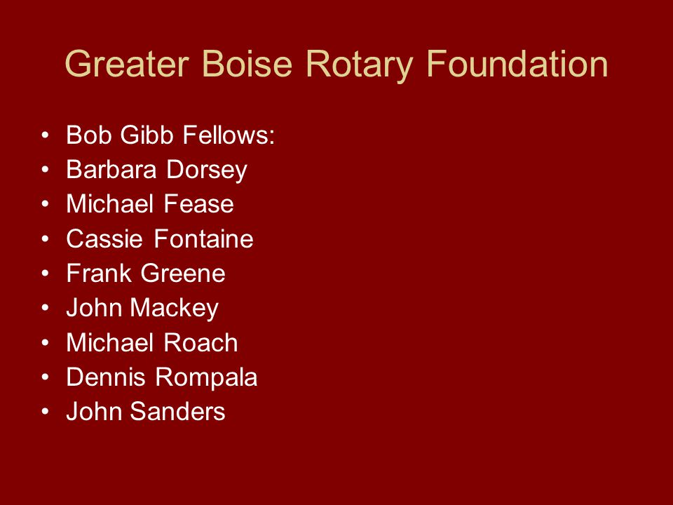 Greater Boise Rotary Foundation Bob Gibb Fellows: Barbara Dorsey Michael Fease Cassie Fontaine Frank Greene John Mackey Michael Roach Dennis Rompala John Sanders