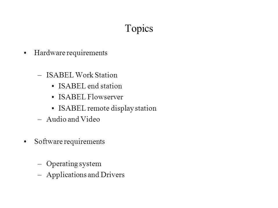Topics Hardware requirements –ISABEL Work Station ISABEL end station ISABEL Flowserver ISABEL remote display station –Audio and Video Software requirements –Operating system –Applications and Drivers