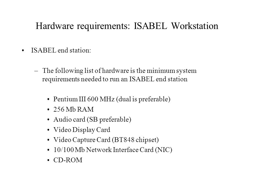 Hardware requirements: ISABEL Workstation ISABEL end station: –The following list of hardware is the minimum system requirements needed to run an ISABEL end station Pentium III 600 MHz (dual is preferable) 256 Mb RAM Audio card (SB preferable) Video Display Card Video Capture Card (BT848 chipset) 10/100 Mb Network Interface Card (NIC) CD-ROM