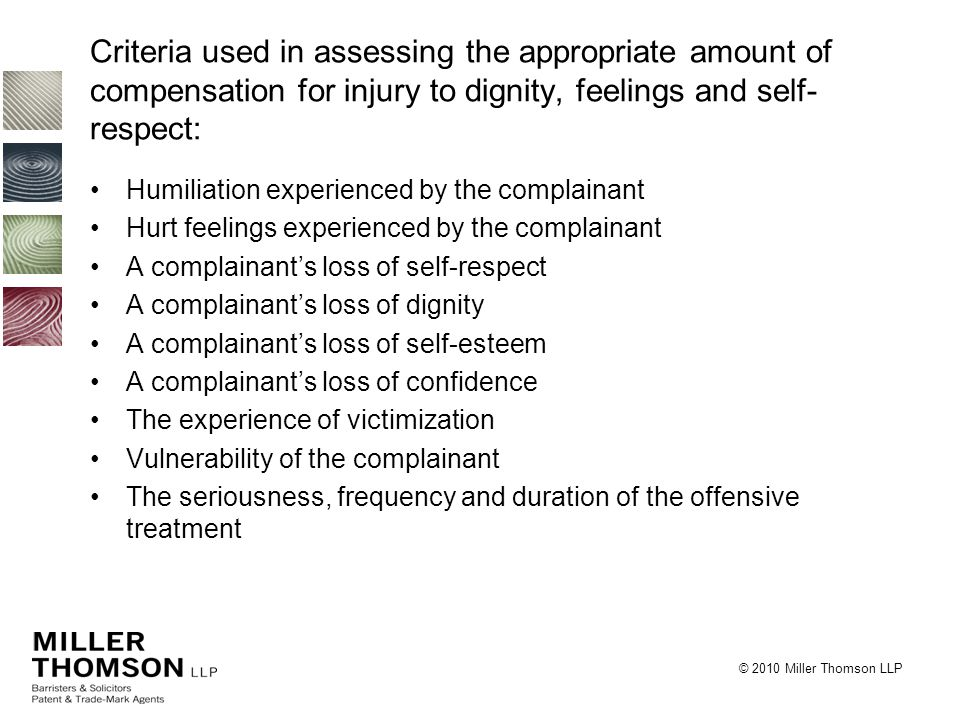 © 2010 Miller Thomson LLP Criteria used in assessing the appropriate amount of compensation for injury to dignity, feelings and self- respect: Humiliation experienced by the complainant Hurt feelings experienced by the complainant A complainant's loss of self-respect A complainant's loss of dignity A complainant's loss of self-esteem A complainant's loss of confidence The experience of victimization Vulnerability of the complainant The seriousness, frequency and duration of the offensive treatment
