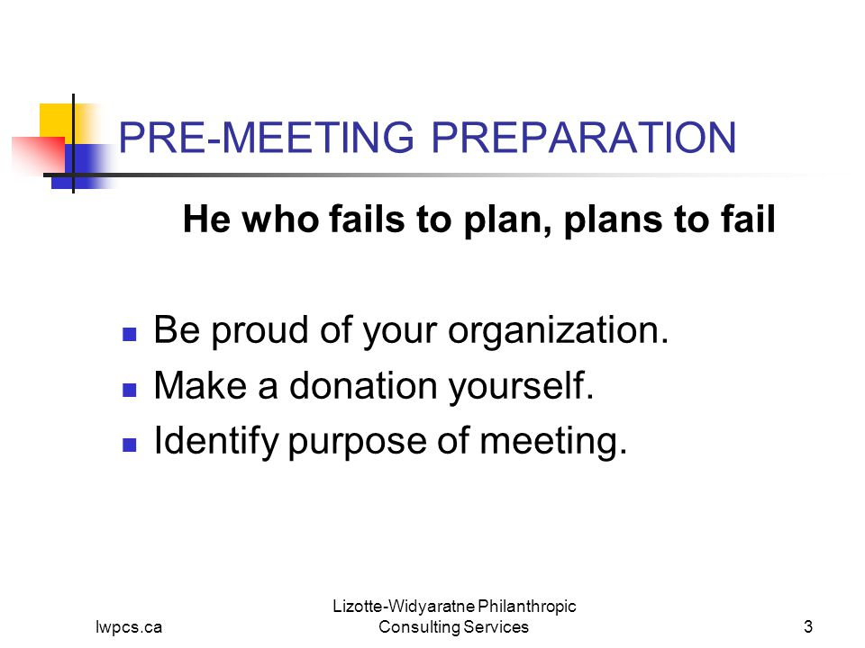 lwpcs.ca Lizotte-Widyaratne Philanthropic Consulting Services4 PRE-MEETING PREPARATION He who fails to plan, plans to fail Know everything about the prospect: Relationship with organization.