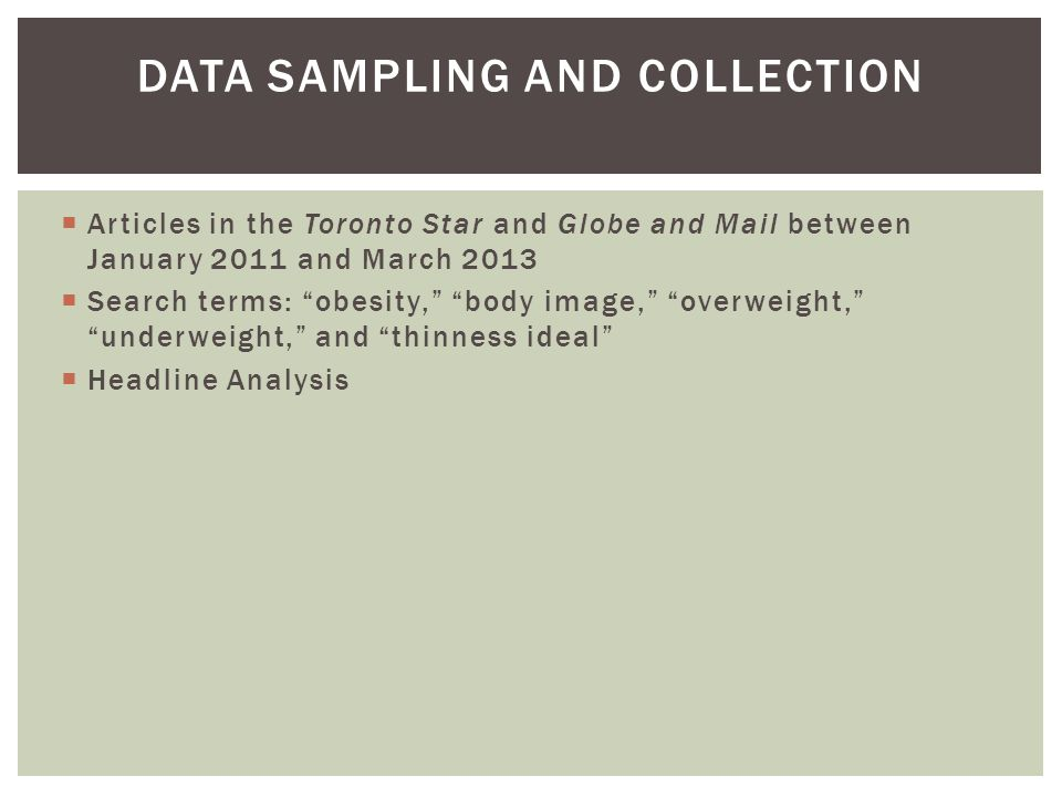  Articles in the Toronto Star and Globe and Mail between January 2011 and March 2013  Search terms: obesity, body image, overweight, underweight, and thinness ideal  Headline Analysis DATA SAMPLING AND COLLECTION