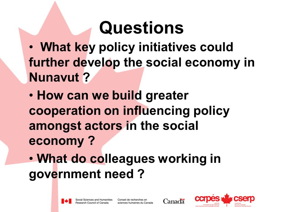 Questions What key policy initiatives could further develop the social economy in Nunavut ? How can we build greater cooperation on influencing policy