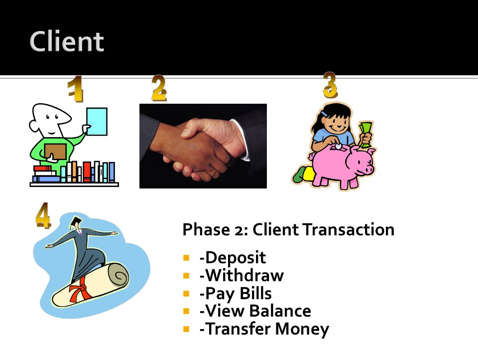 Phase 2: Client Transaction  -Deposit  -Withdraw  -Pay Bills  -View Balance  -Transfer Money