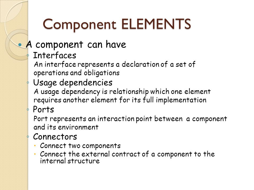 Component ELEMENTS A component can have ◦ Interfaces An interface represents a declaration of a set of operations and obligations ◦ Usage dependencies A usage dependency is relationship which one element requires another element for its full implementation ◦ Ports Port represents an interaction point between a component and its environment ◦ Connectors  Connect two components  Connect the external contract of a component to the internal structure