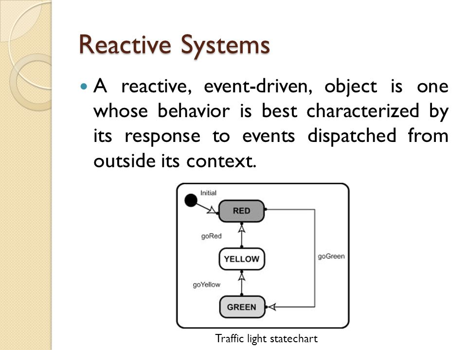 Reactive Systems A reactive, event-driven, object is one whose behavior is best characterized by its response to events dispatched from outside its context.