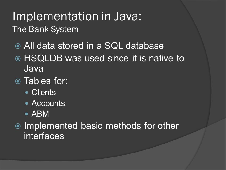 Implementation in Java: The Bank System  All data stored in a SQL database  HSQLDB was used since it is native to Java  Tables for: Clients Accounts ABM  Implemented basic methods for other interfaces