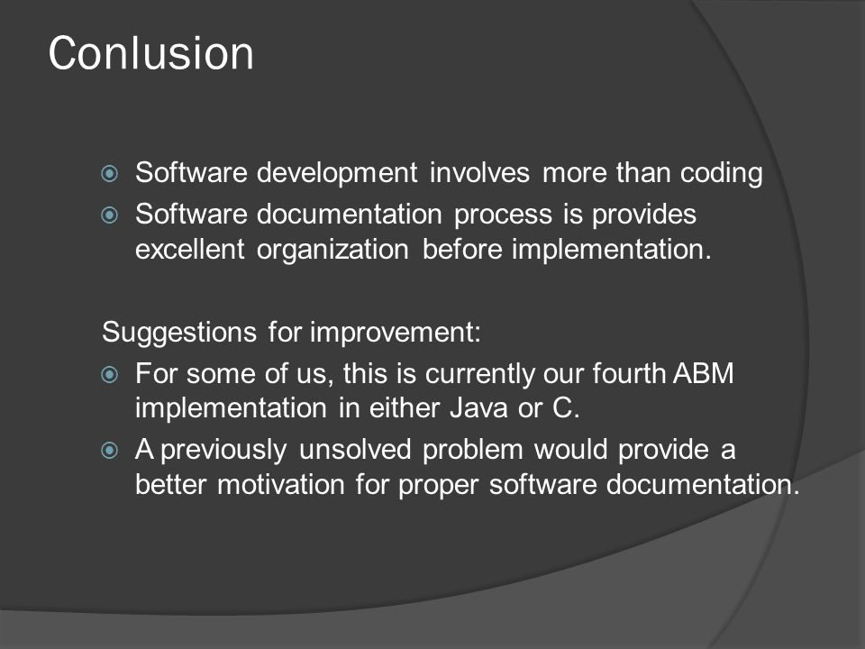 Conlusion  Software development involves more than coding  Software documentation process is provides excellent organization before implementation.