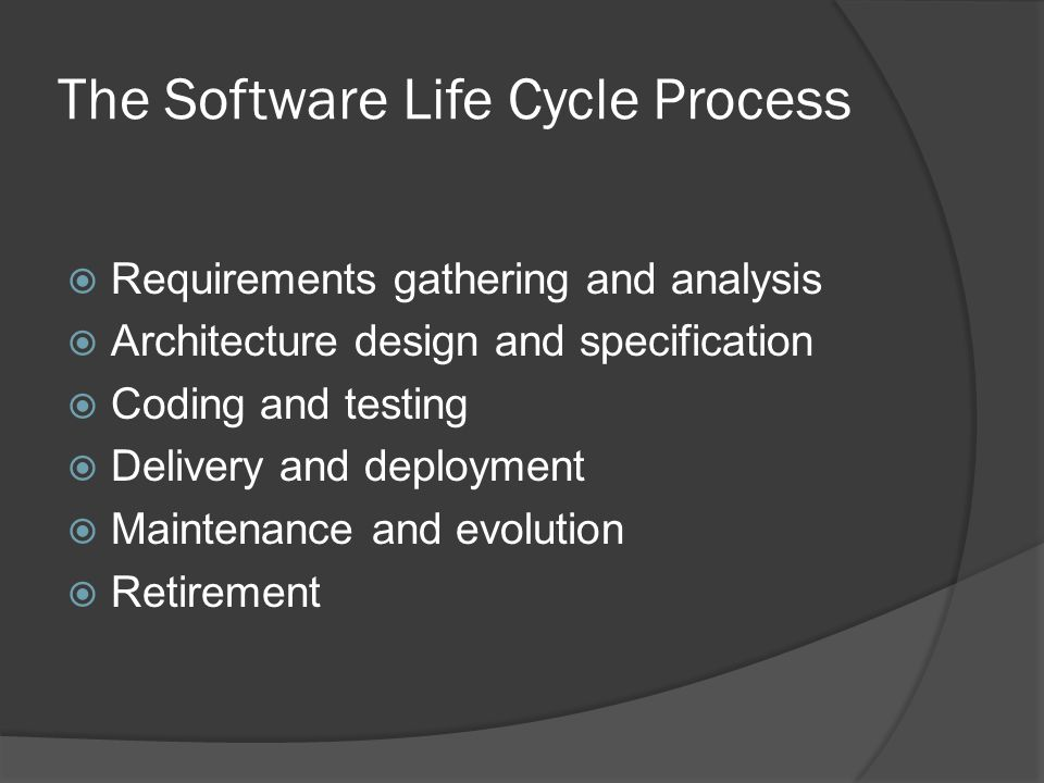 The Software Life Cycle Process  Requirements gathering and analysis  Architecture design and specification  Coding and testing  Delivery and deployment  Maintenance and evolution  Retirement
