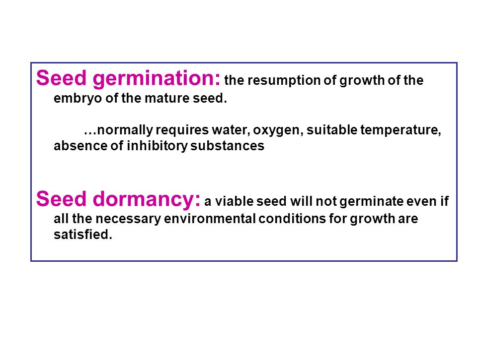 Seed germination: the resumption of growth of the embryo of the mature seed. …normally requires water, oxygen, suitable temperature, absence of inhibi