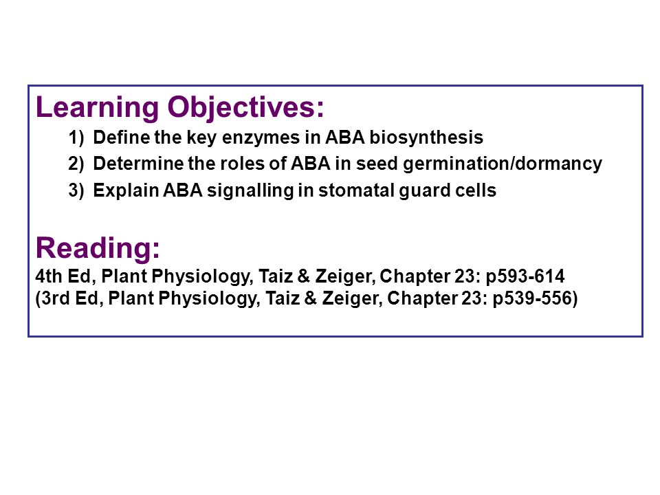 Learning Objectives: 1)Define the key enzymes in ABA biosynthesis 2)Determine the roles of ABA in seed germination/dormancy 3)Explain ABA signalling i
