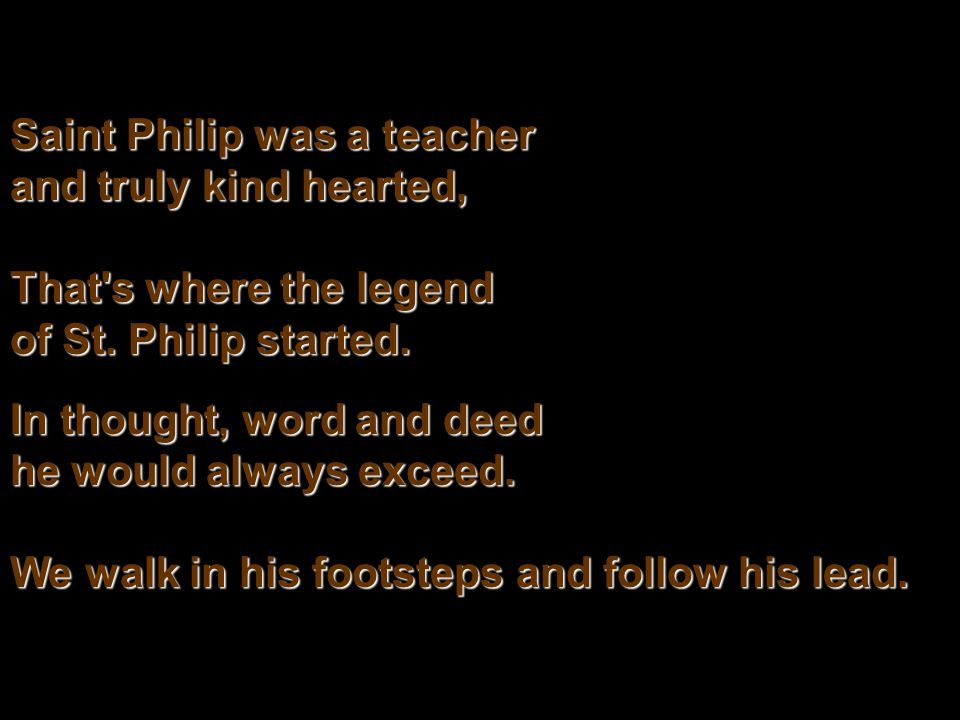 Saint Philip was a teacher and truly kind hearted, That's where the legend of St. Philip started. In thought, word and deed he would always exceed. We