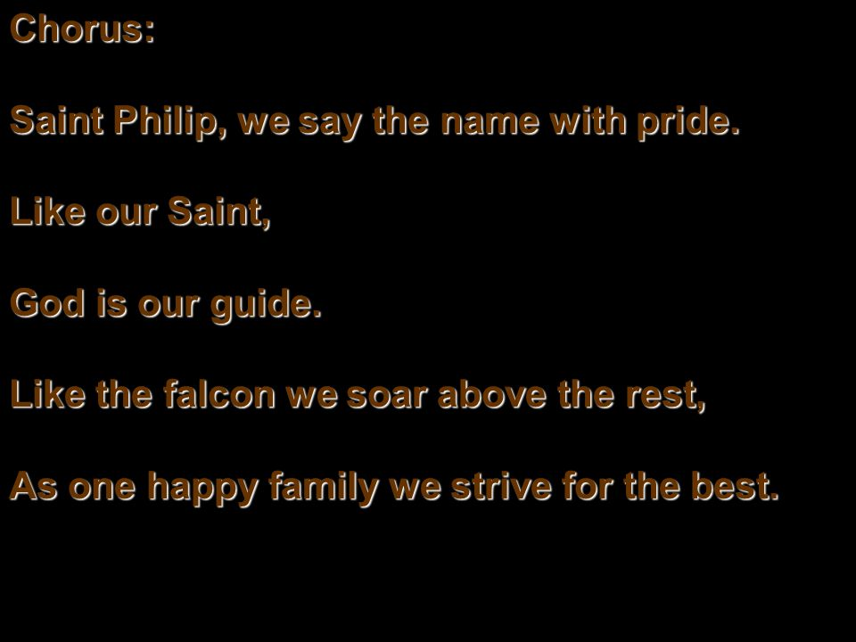 Chorus: Saint Philip, we say the name with pride.Like our Saint, God is our guide.