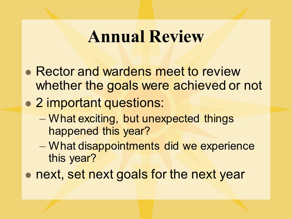 Annual Review Rector and wardens meet to review whether the goals were achieved or not 2 important questions: –What exciting, but unexpected things happened this year.