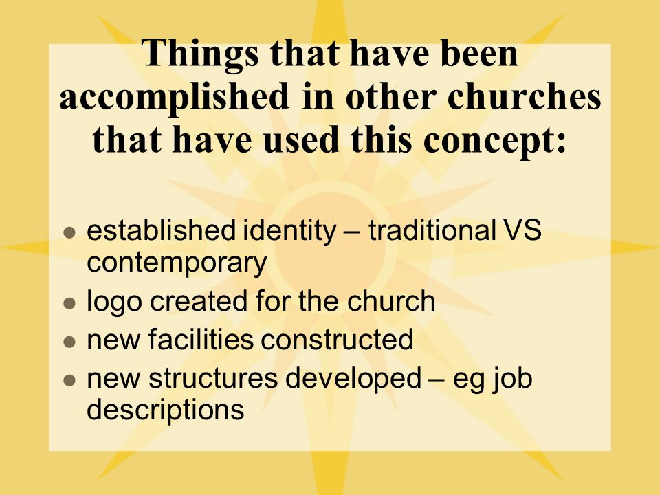 Things that have been accomplished in other churches that have used this concept: established identity – traditional VS contemporary logo created for the church new facilities constructed new structures developed – eg job descriptions
