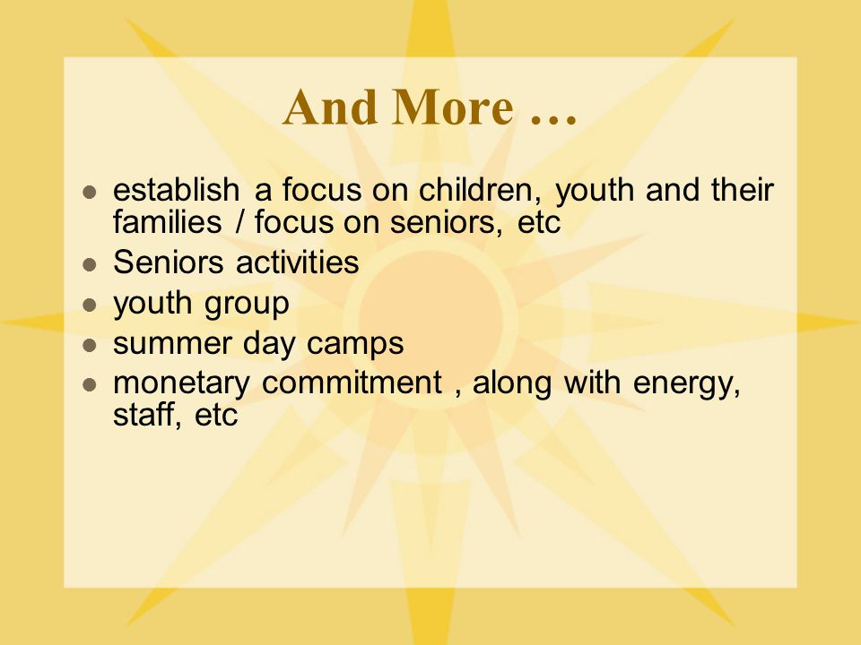 And More … establish a focus on children, youth and their families / focus on seniors, etc Seniors activities youth group summer day camps monetary commitment, along with energy, staff, etc