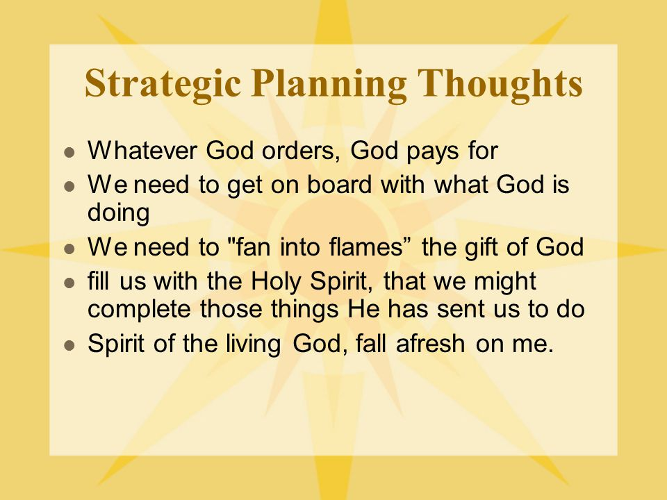 Strategic Planning Thoughts Whatever God orders, God pays for We need to get on board with what God is doing We need to fan into flames the gift of God fill us with the Holy Spirit, that we might complete those things He has sent us to do Spirit of the living God, fall afresh on me.