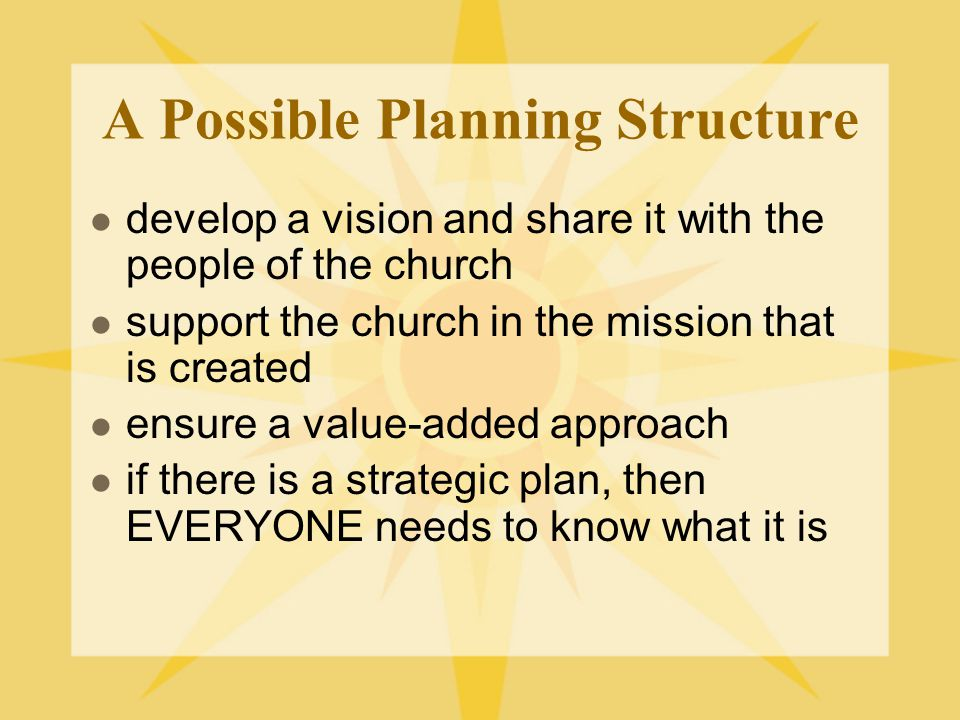 A Possible Planning Structure develop a vision and share it with the people of the church support the church in the mission that is created ensure a value-added approach if there is a strategic plan, then EVERYONE needs to know what it is