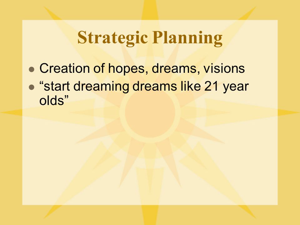 Strategic Planning Creation of hopes, dreams, visions start dreaming dreams like 21 year olds
