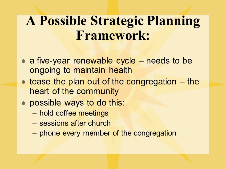 A Possible Strategic Planning Framework: a five-year renewable cycle – needs to be ongoing to maintain health tease the plan out of the congregation – the heart of the community possible ways to do this: –hold coffee meetings –sessions after church –phone every member of the congregation