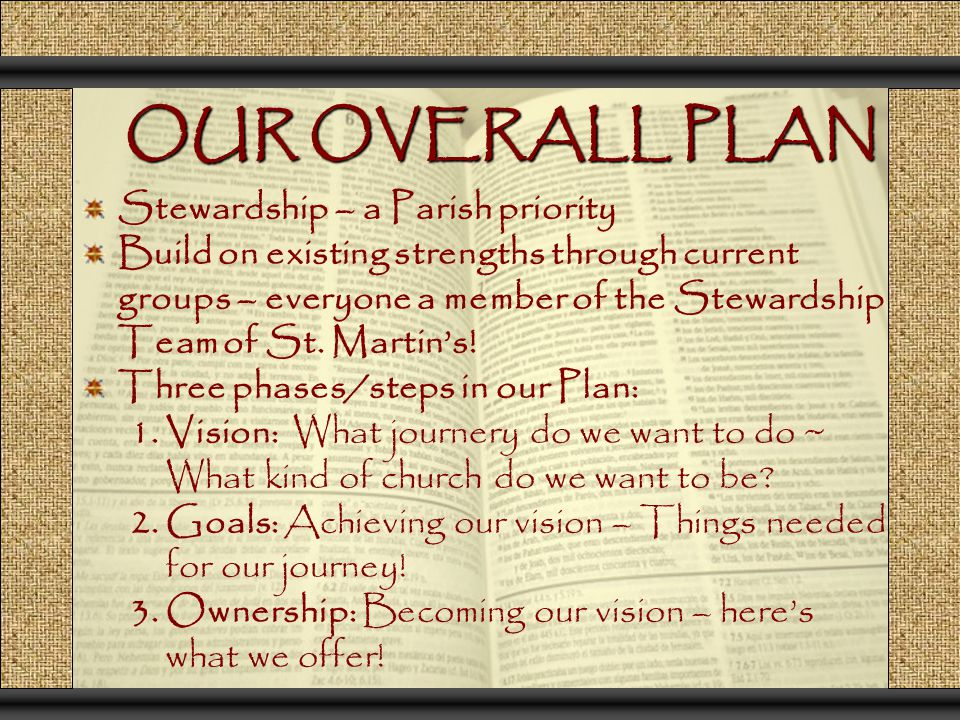 OUR OVERALL PLAN OUR OVERALL PLAN Stewardship – a Parish priority Build on existing strengths through current groups – everyone a member of the Stewar
