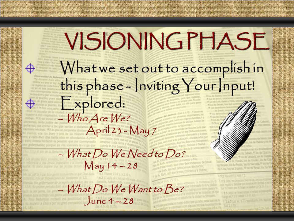 VISIONING PHASE What we set out to accomplish in this phase - Inviting Your Input! Explored: – Who Are We? April 23 - May 7 – What Do We Need to Do? M