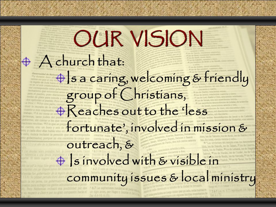 OUR VISION A church that: Is a caring, welcoming & friendly group of Christians, Reaches out to the 'less fortunate', involved in mission & outreach,