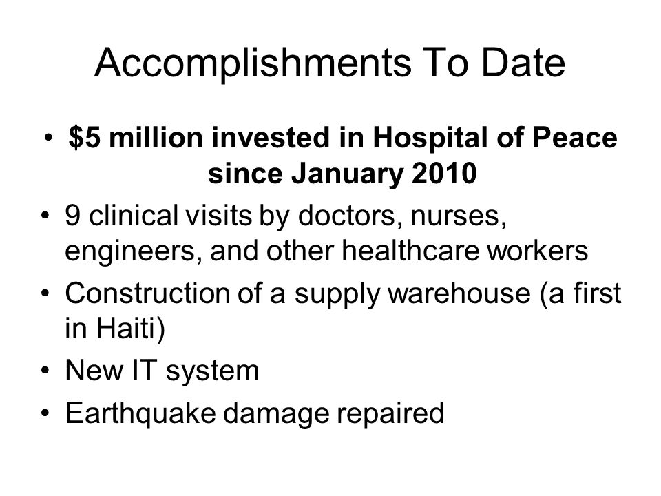 Accomplishments To Date $5 million invested in Hospital of Peace since January 2010 9 clinical visits by doctors, nurses, engineers, and other healthcare workers Construction of a supply warehouse (a first in Haiti) New IT system Earthquake damage repaired