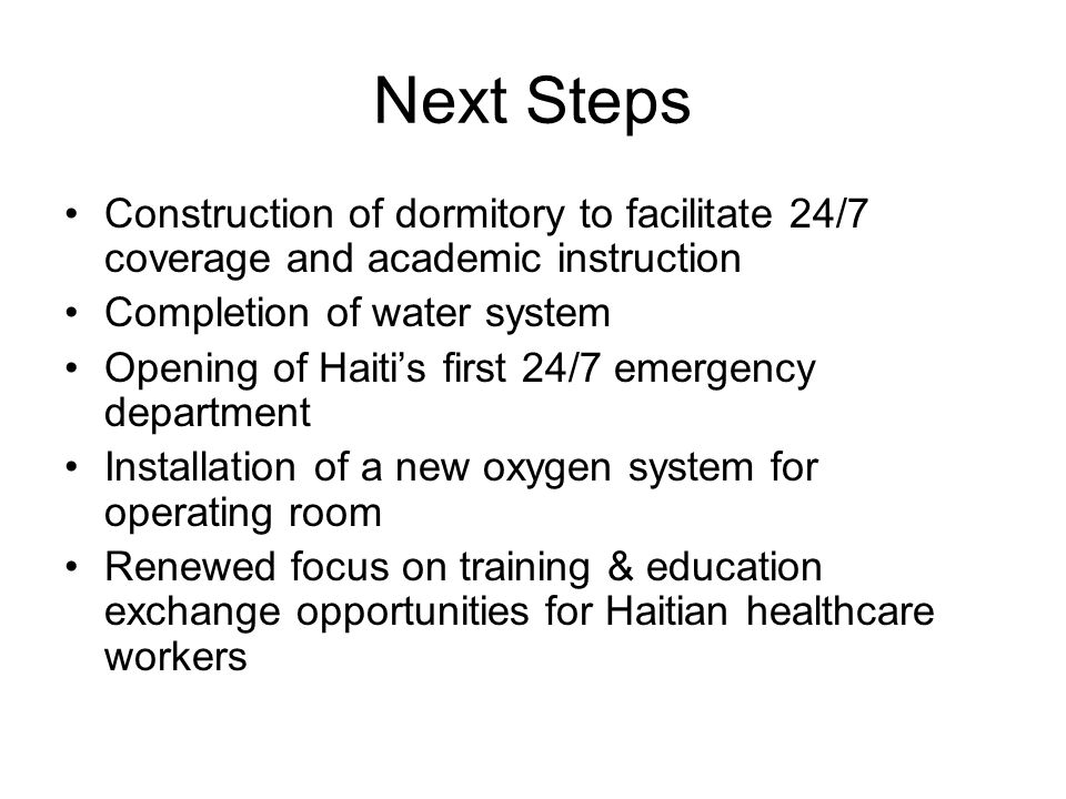 Next Steps Construction of dormitory to facilitate 24/7 coverage and academic instruction Completion of water system Opening of Haiti's first 24/7 emergency department Installation of a new oxygen system for operating room Renewed focus on training & education exchange opportunities for Haitian healthcare workers