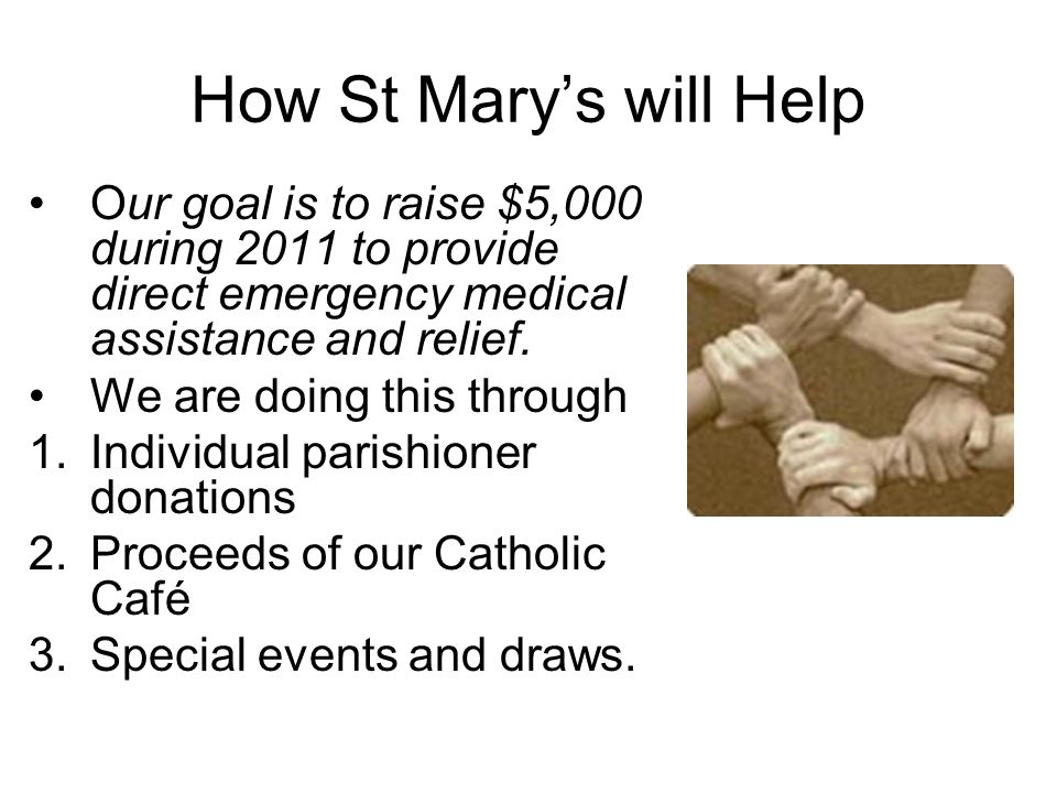 How St Mary's will Help Our goal is to raise $5,000 during 2011 to provide direct emergency medical assistance and relief.