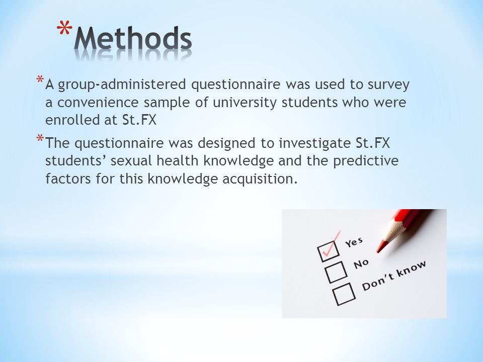 * A group-administered questionnaire was used to survey a convenience sample of university students who were enrolled at St.FX * The questionnaire was designed to investigate St.FX students' sexual health knowledge and the predictive factors for this knowledge acquisition.