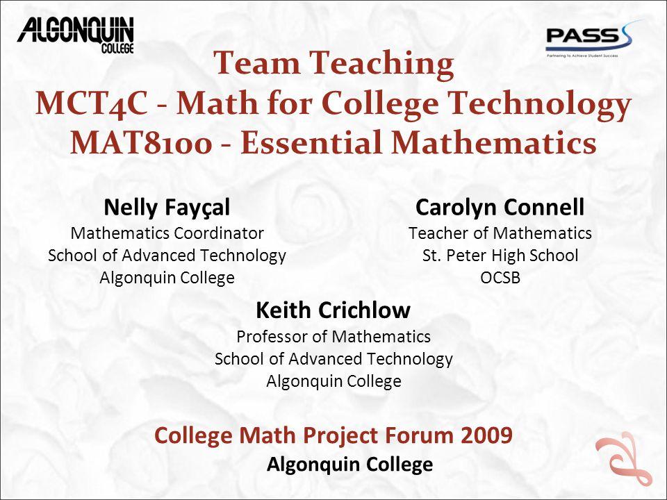 Team Teaching MCT4C - Math for College Technology MAT8100 - Essential Mathematics Nelly Fayçal Mathematics Coordinator School of Advanced Technology Algonquin College Carolyn Connell Teacher of Mathematics St.