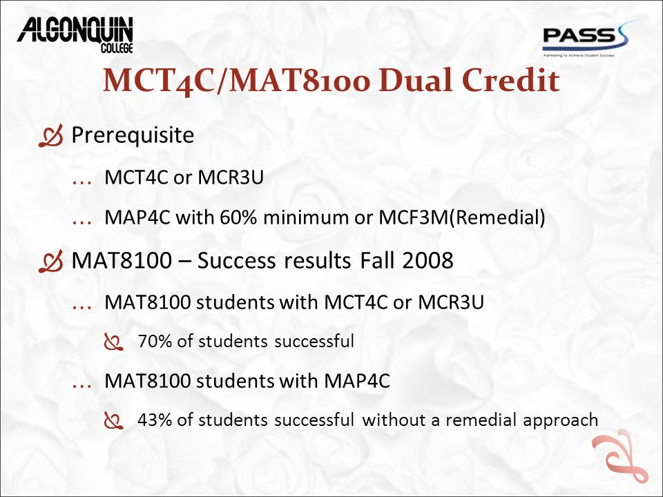 MCT4C/MAT8100 Dual Credit  Prerequisite … MCT4C or MCR3U … MAP4C with 60% minimum or MCF3M(Remedial)  MAT8100 – Success results Fall 2008 … MAT8100