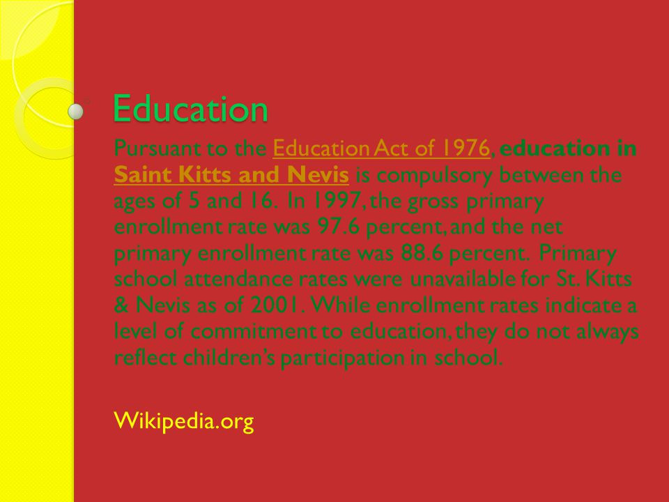 Education Pursuant to the Education Act of 1976, education in Saint Kitts and Nevis is compulsory between the ages of 5 and 16.