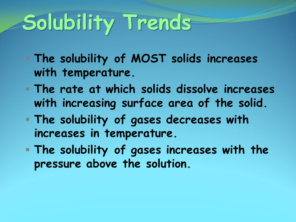 Solubility Trends  The solubility of MOST solids increases with temperature.  The rate at which solids dissolve increases with increasing surface ar