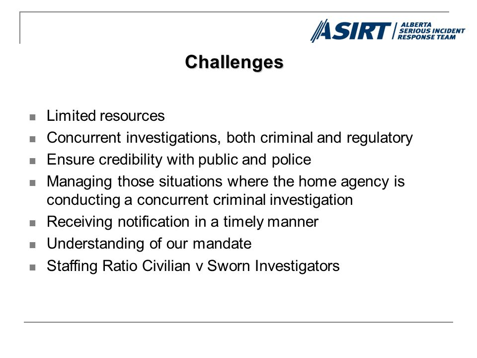Limited resources Concurrent investigations, both criminal and regulatory Ensure credibility with public and police Managing those situations where the home agency is conducting a concurrent criminal investigation Receiving notification in a timely manner Understanding of our mandate Staffing Ratio Civilian v Sworn Investigators Challenges