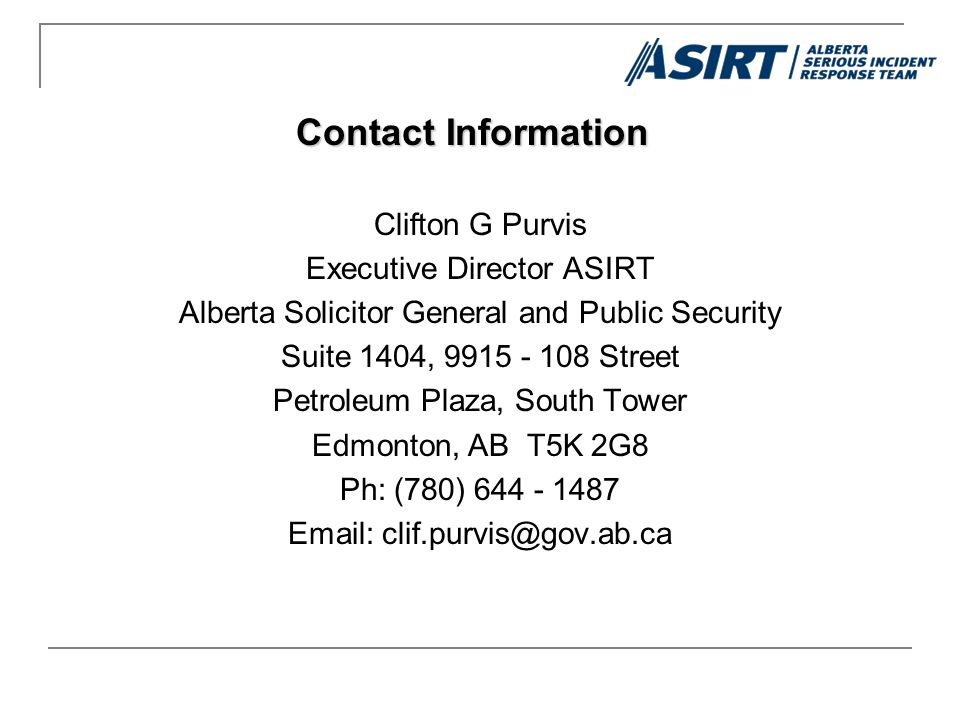 Clifton G Purvis Executive Director ASIRT Alberta Solicitor General and Public Security Suite 1404, 9915 - 108 Street Petroleum Plaza, South Tower Edmonton, AB T5K 2G8 Ph: (780) 644 - 1487 Email: clif.purvis@gov.ab.ca Contact Information