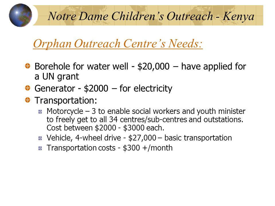 Orphan Outreach Centre's Needs: Borehole for water well - $20,000 – have applied for a UN grant Generator - $2000 – for electricity Transportation: Motorcycle – 3 to enable social workers and youth minister to freely get to all 34 centres/sub-centres and outstations.