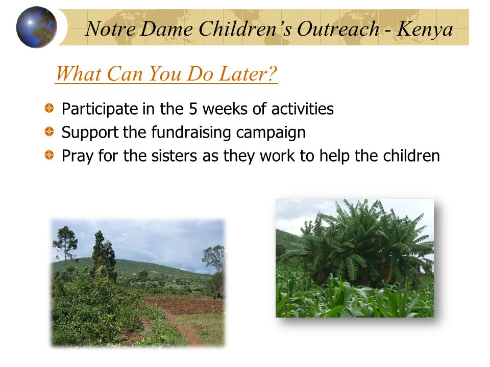 Participate in the 5 weeks of activities Support the fundraising campaign Pray for the sisters as they work to help the children Notre Dame Children's Outreach - Kenya What Can You Do Later