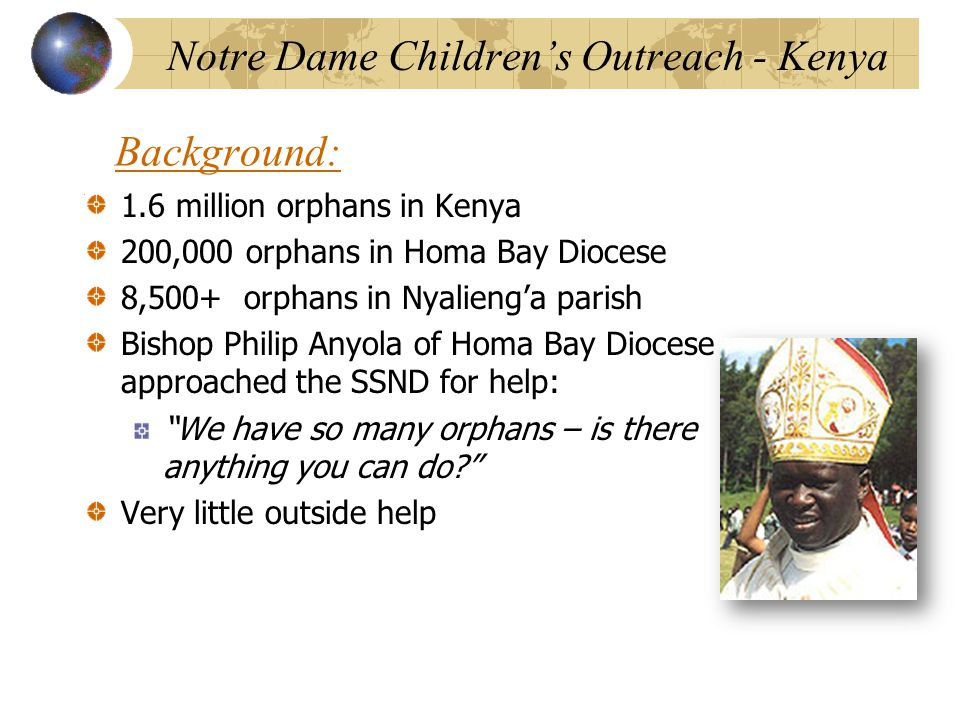 Background: 1.6 million orphans in Kenya 200,000 orphans in Homa Bay Diocese 8,500+ orphans in Nyalieng'a parish Bishop Philip Anyola of Homa Bay Diocese approached the SSND for help: We have so many orphans – is there anything you can do Very little outside help Notre Dame Children's Outreach - Kenya