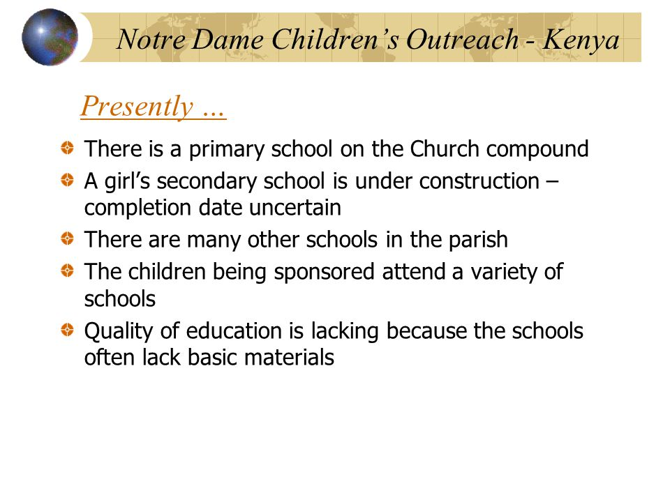 Presently … There is a primary school on the Church compound A girl's secondary school is under construction – completion date uncertain There are many other schools in the parish The children being sponsored attend a variety of schools Quality of education is lacking because the schools often lack basic materials Notre Dame Children's Outreach - Kenya