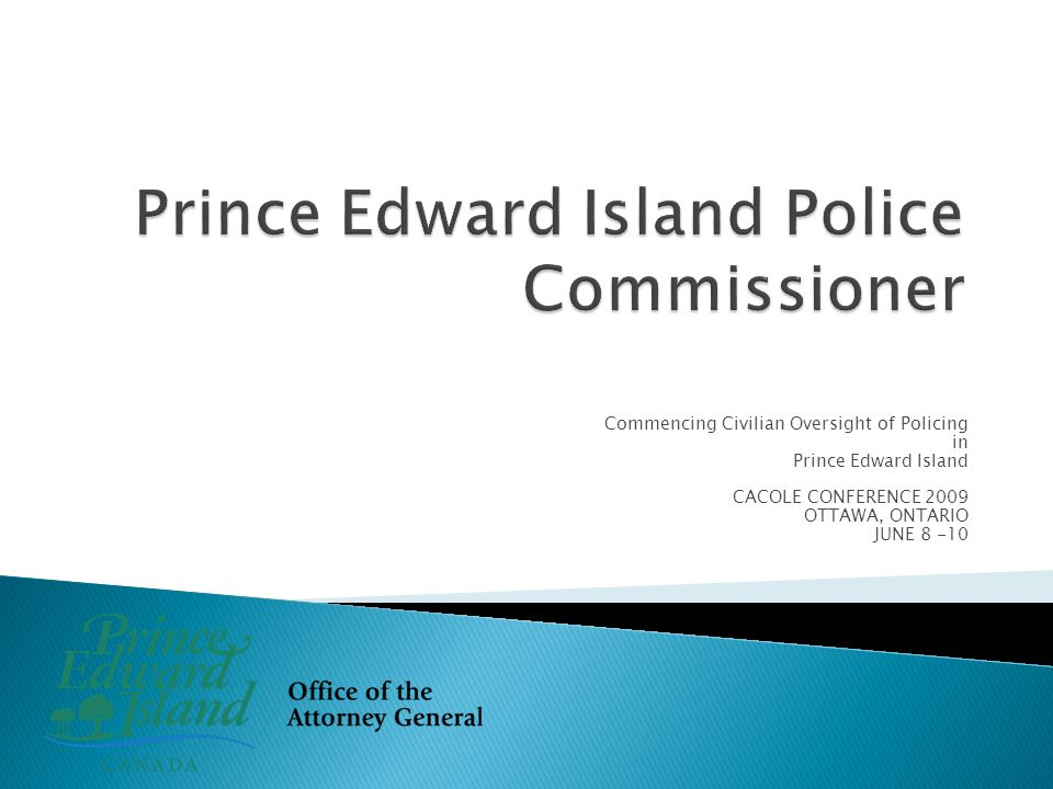 Commencing Civilian Oversight of Policing in Prince Edward Island CACOLE CONFERENCE 2009 OTTAWA, ONTARIO JUNE 8 -10