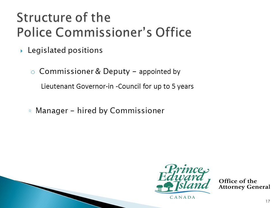  Legislated positions o Commissioner & Deputy - appointed by Lieutenant Governor-in -Council for up to 5 years ◦ Manager - hired by Commissioner 17