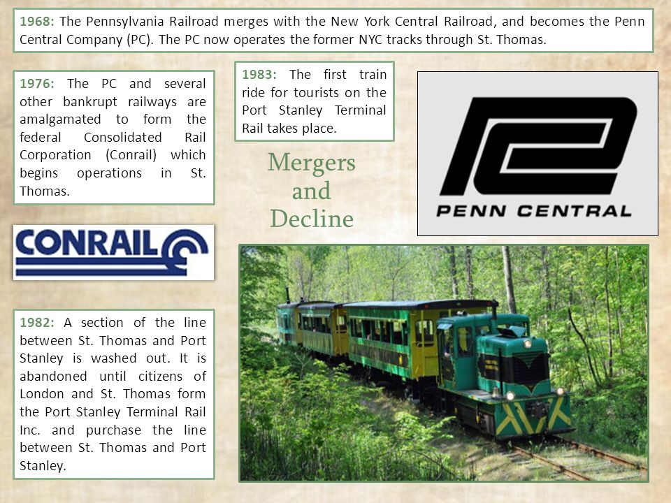 Mergers and Decline 1968: The Pennsylvania Railroad merges with the New York Central Railroad, and becomes the Penn Central Company (PC).