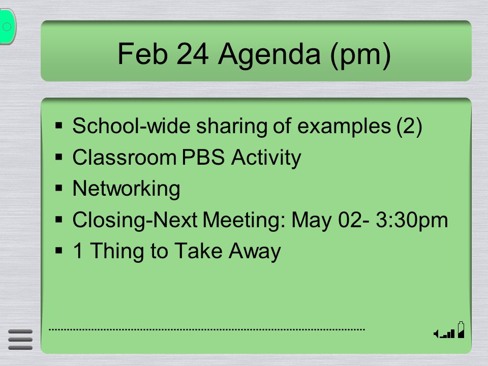Feb 24 Agenda (pm)  School-wide sharing of examples (2)  Classroom PBS Activity  Networking  Closing-Next Meeting: May 02- 3:30pm  1 Thing to Take Away